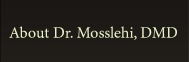 About Dr. Mosslehi, DMD