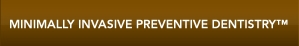 Minimally Invasive Preventive Dentistry™