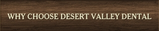Why Choose Desert Valley Dental