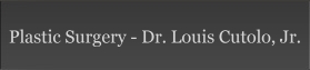 Plastic Surgery - Dr. Louis Cutolo, Jr.