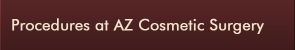 Procedures at AZ Cosmetic Surgery